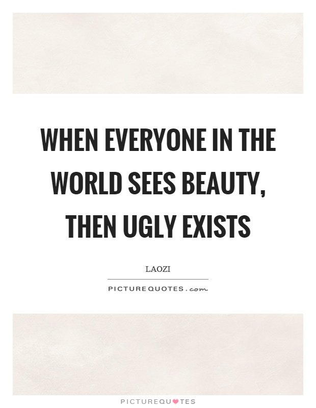 When everyone in the world sees beauty, then ugly exists Picture Quote #1