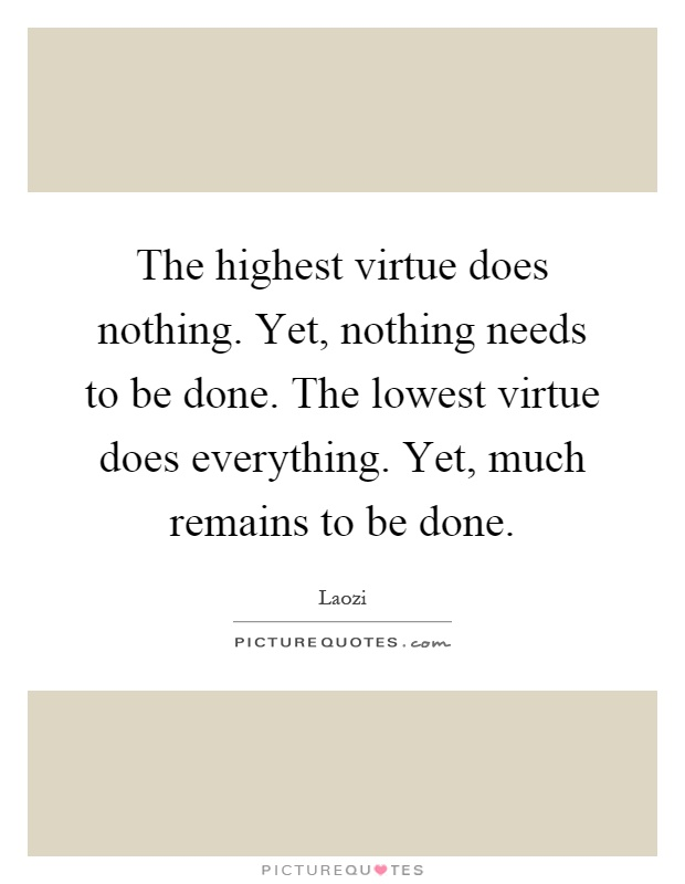 The highest virtue does nothing. Yet, nothing needs to be done. The lowest virtue does everything. Yet, much remains to be done Picture Quote #1