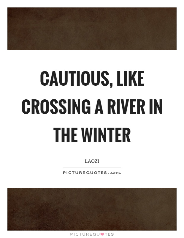 Cautious, like crossing a river in the winter Picture Quote #1