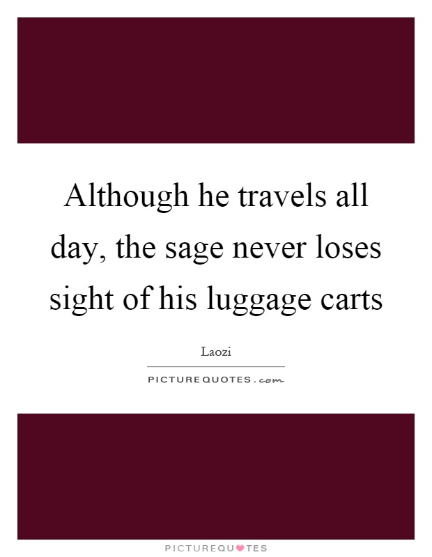 Although he travels all day, the sage never loses sight of his luggage carts Picture Quote #1