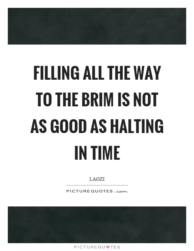 Filling all the way to the brim is not as good as halting in time Picture Quote #1