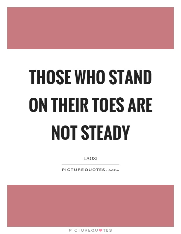 Those who stand on their toes are not steady Picture Quote #1