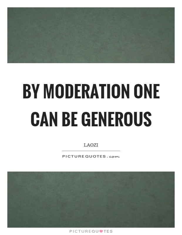 By moderation one can be generous Picture Quote #1