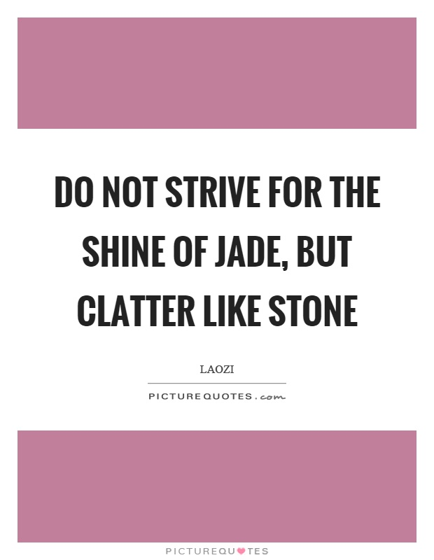 Do not strive for the shine of jade, but clatter like stone Picture Quote #1