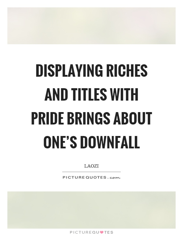 Displaying riches and titles with pride brings about one's downfall Picture Quote #1