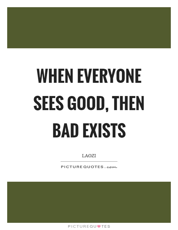 When everyone sees good, then bad exists Picture Quote #1