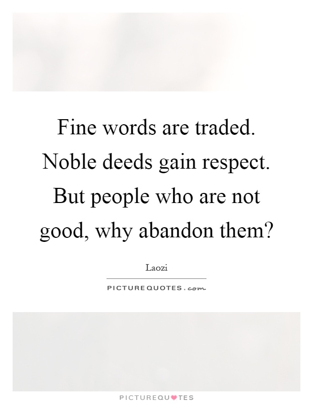 Fine words are traded. Noble deeds gain respect. But people who are not good, why abandon them? Picture Quote #1