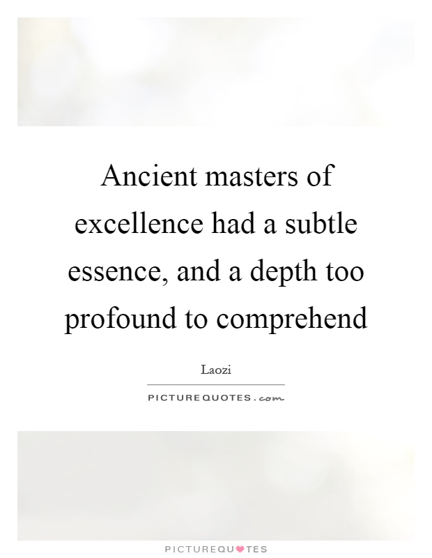 Ancient masters of excellence had a subtle essence, and a depth too profound to comprehend Picture Quote #1
