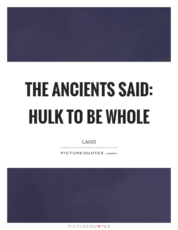 The ancients said: Hulk to be whole Picture Quote #1