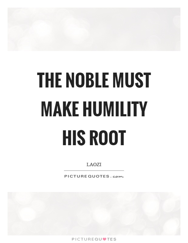 The noble must make humility his root Picture Quote #1