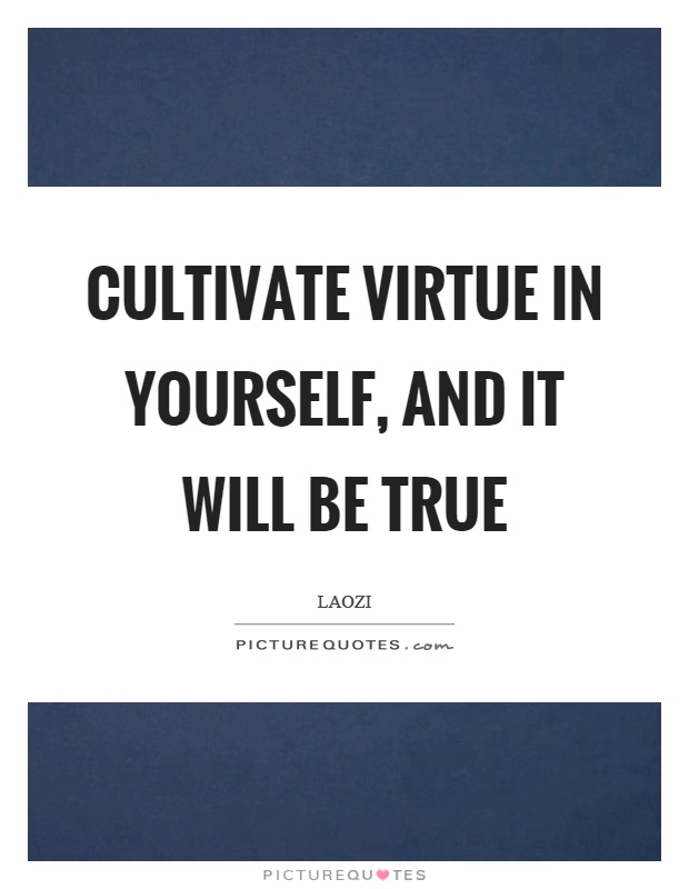 Cultivate virtue in yourself, and it will be true Picture Quote #1