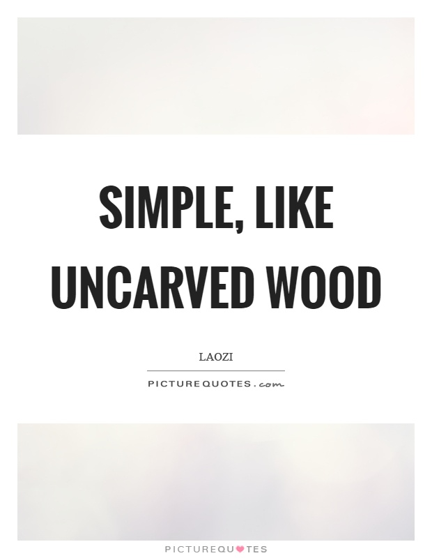 Simple, like uncarved wood Picture Quote #1