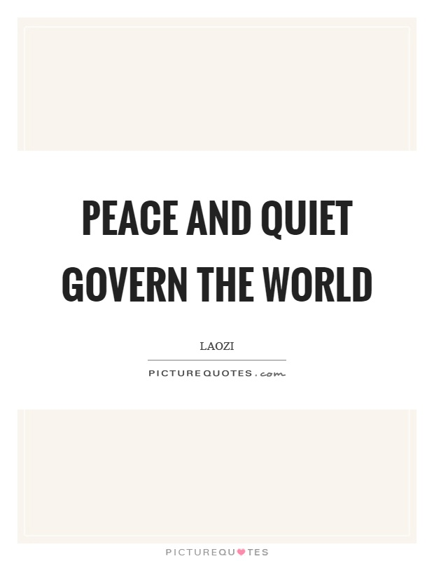 Peace and quiet govern the world Picture Quote #1