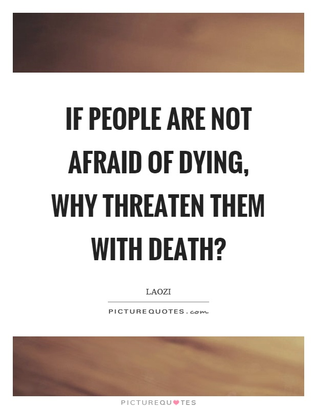 If people are not afraid of dying, why threaten them with death? Picture Quote #1