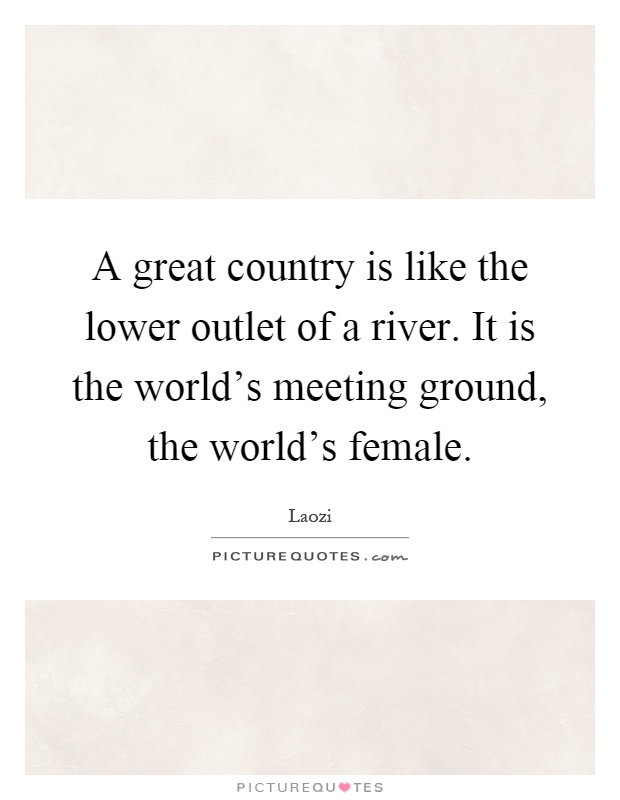 A great country is like the lower outlet of a river. It is the world's meeting ground, the world's female Picture Quote #1