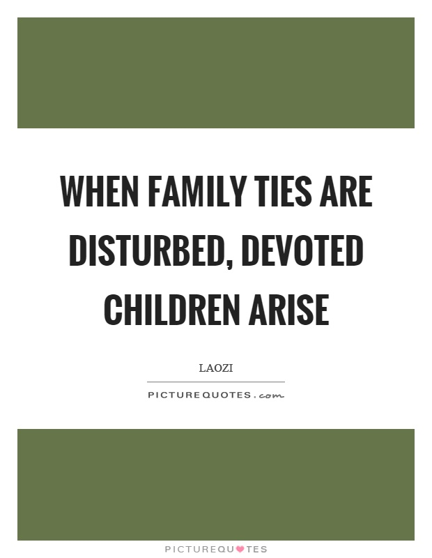 When family ties are disturbed, devoted children arise Picture Quote #1