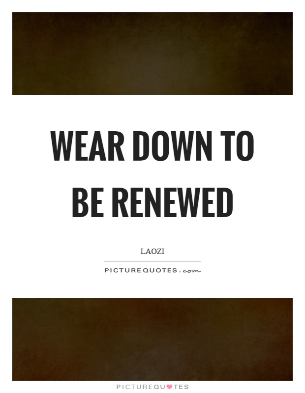 Wear down to be renewed Picture Quote #1