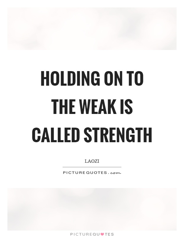 Holding on to the weak is called strength Picture Quote #1