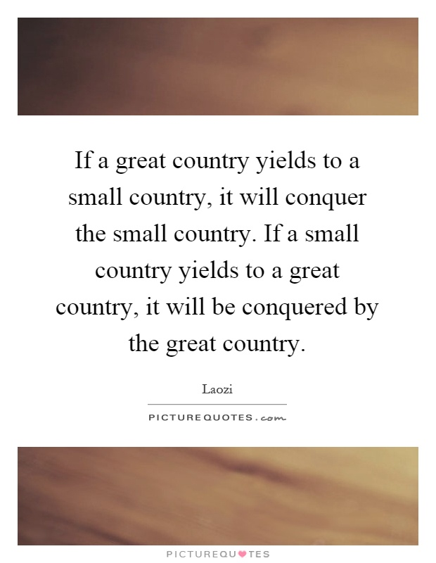 If a great country yields to a small country, it will conquer the small country. If a small country yields to a great country, it will be conquered by the great country Picture Quote #1