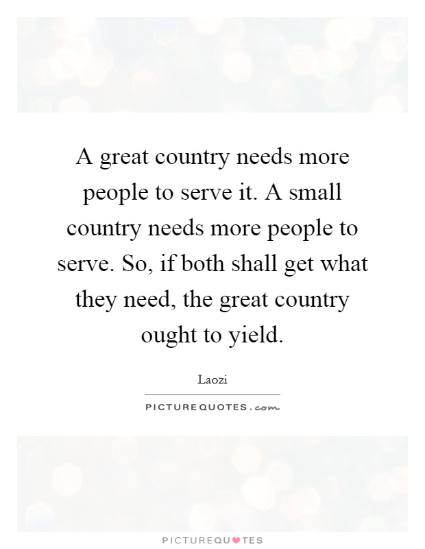 A great country needs more people to serve it. A small country needs more people to serve. So, if both shall get what they need, the great country ought to yield Picture Quote #1