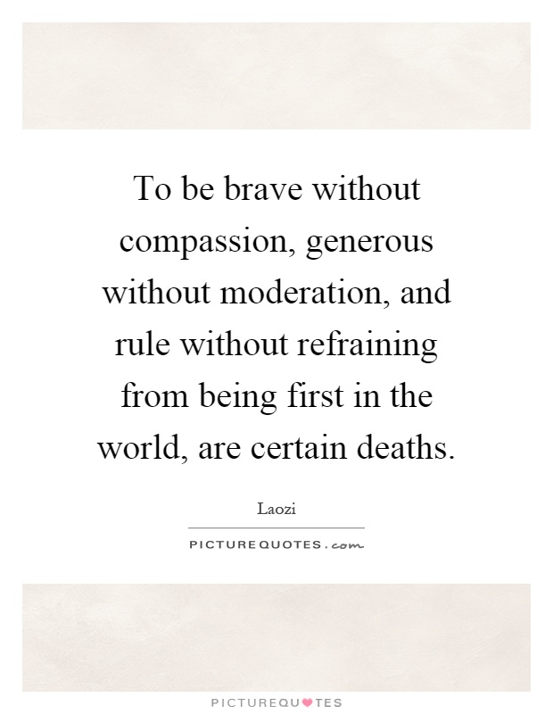 To be brave without compassion, generous without moderation, and rule without refraining from being first in the world, are certain deaths Picture Quote #1