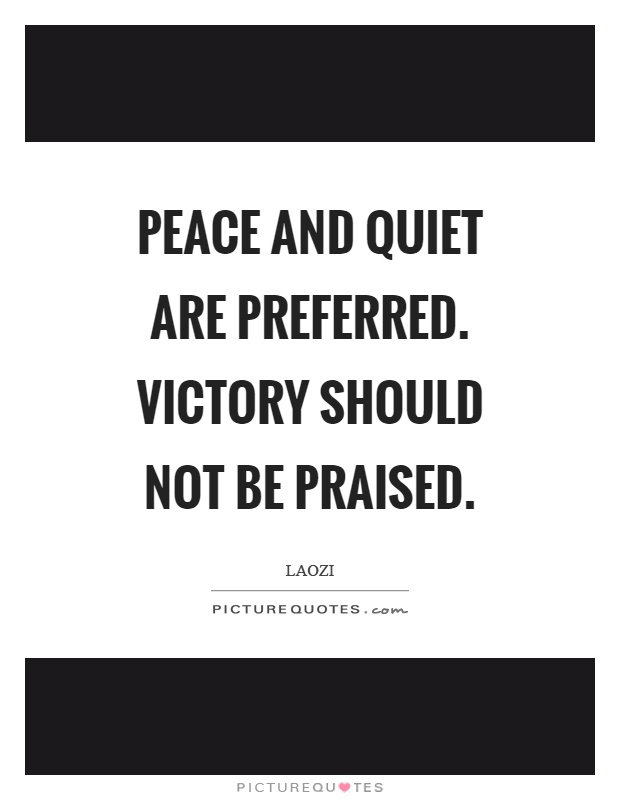 Peace and quiet are preferred. Victory should not be praised Picture Quote #1