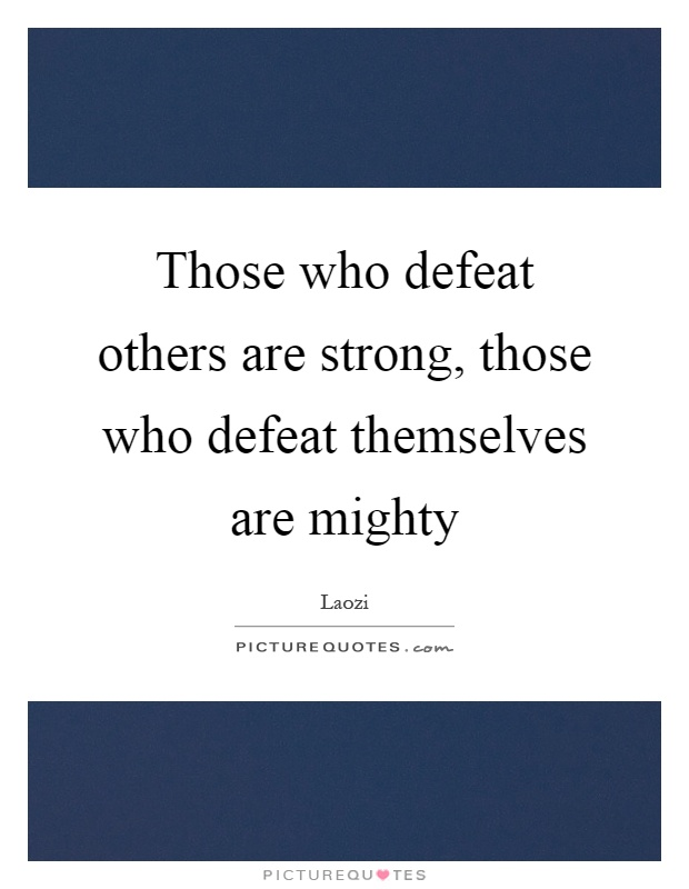 Those who defeat others are strong, those who defeat themselves are mighty Picture Quote #1