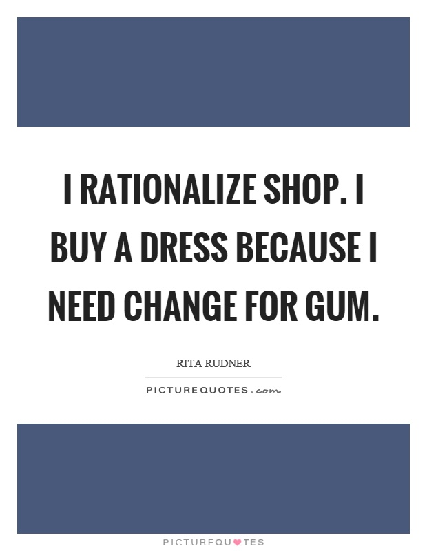 I rationalize shop. I buy a dress because I need change for gum Picture Quote #1
