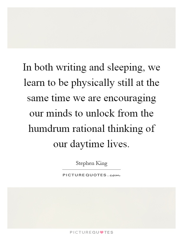 In both writing and sleeping, we learn to be physically still at the same time we are encouraging our minds to unlock from the humdrum rational thinking of our daytime lives Picture Quote #1