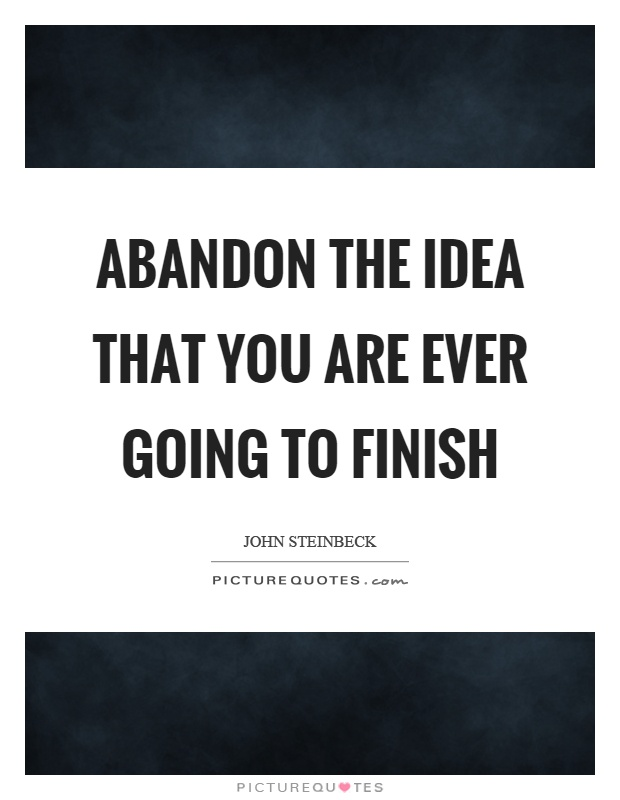 Abandon the idea that you are ever going to finish Picture Quote #1
