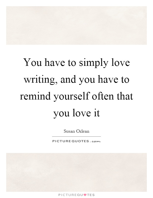 You have to simply love writing, and you have to remind yourself often that you love it Picture Quote #1