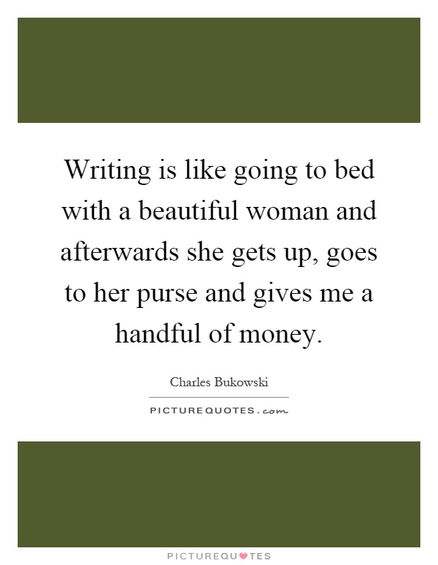 Writing is like going to bed with a beautiful woman and afterwards she gets up, goes to her purse and gives me a handful of money Picture Quote #1