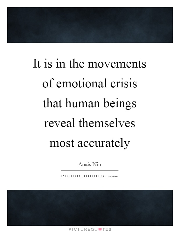 It is in the movements of emotional crisis that human beings reveal themselves most accurately Picture Quote #1