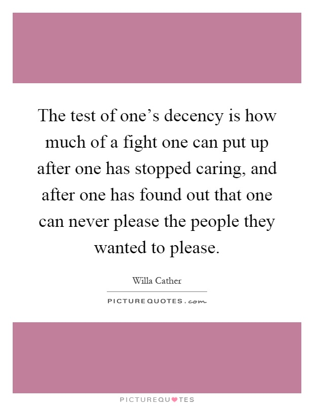 The test of one's decency is how much of a fight one can put up after one has stopped caring, and after one has found out that one can never please the people they wanted to please Picture Quote #1
