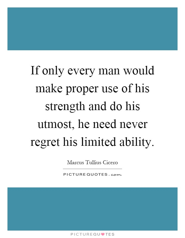 If only every man would make proper use of his strength and do his utmost, he need never regret his limited ability Picture Quote #1