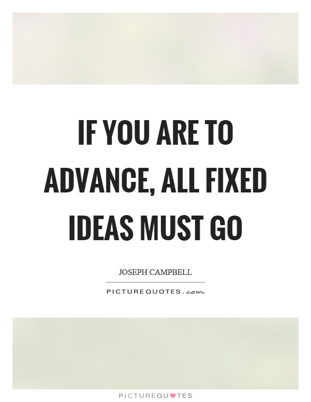 If you are to advance, all fixed ideas must go Picture Quote #1