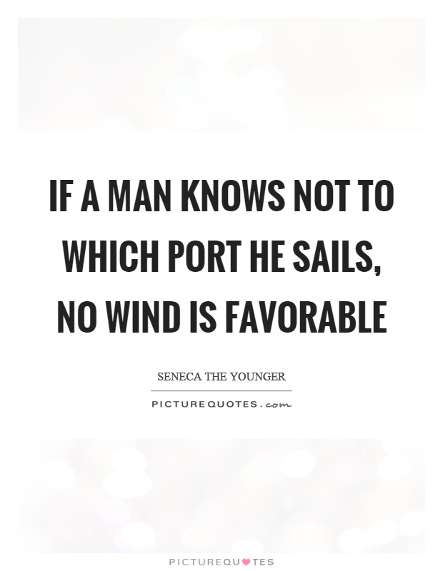 If a man knows not to which port he sails, no wind is favorable Picture Quote #1