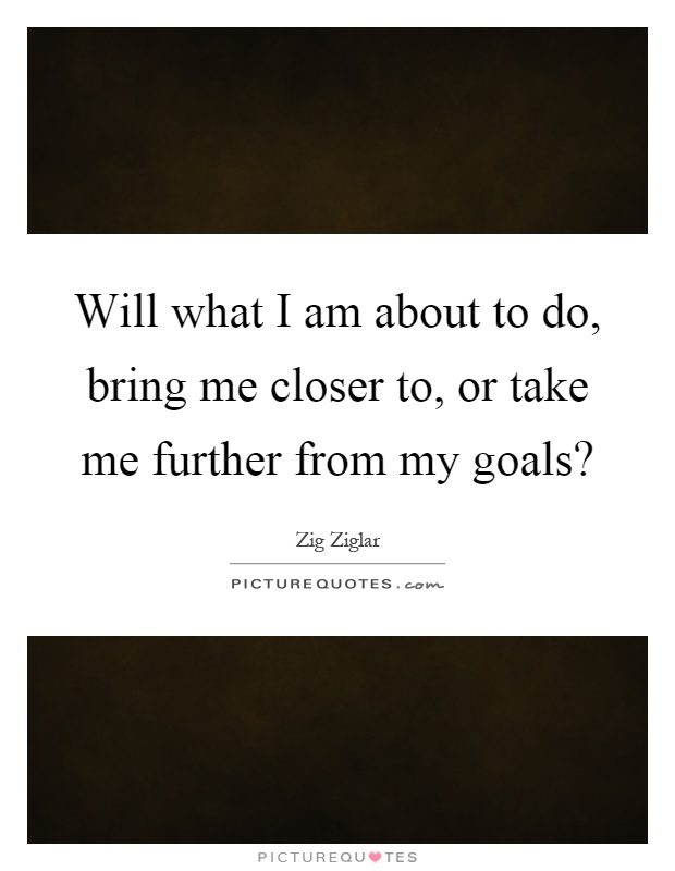 Will what I am about to do, bring me closer to, or take me further from my goals? Picture Quote #1