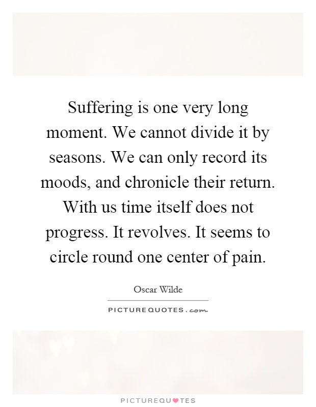 Suffering is one very long moment. We cannot divide it by seasons. We can only record its moods, and chronicle their return. With us time itself does not progress. It revolves. It seems to circle round one center of pain Picture Quote #1