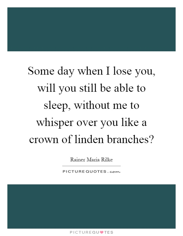 Some day when I lose you, will you still be able to sleep, without me to whisper over you like a crown of linden branches? Picture Quote #1