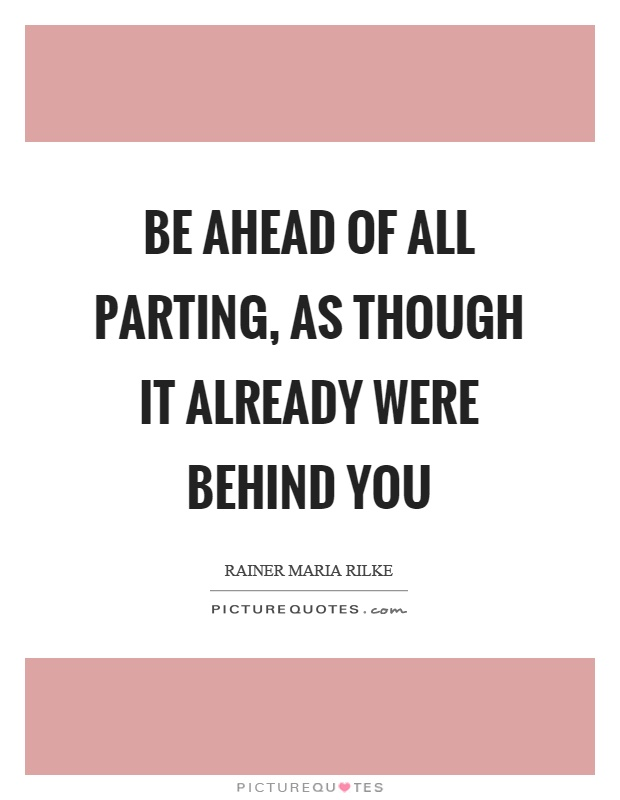 Be ahead of all parting, as though it already were behind you Picture Quote #1