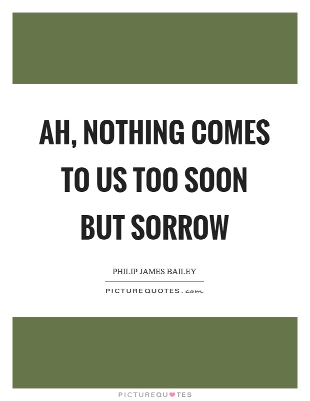 Ah, nothing comes to us too soon but sorrow Picture Quote #1