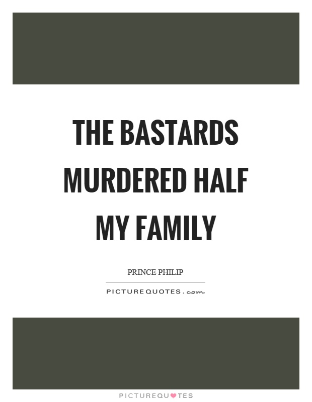 The bastards murdered half my family Picture Quote #1