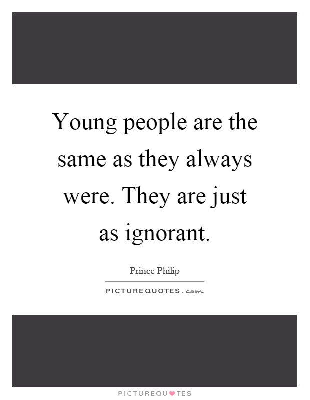 Young people are the same as they always were. They are just as ignorant Picture Quote #1