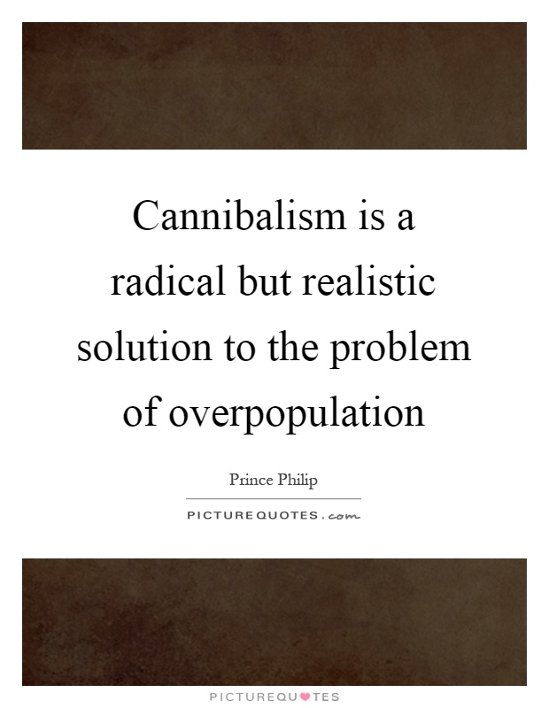 Cannibalism is a radical but realistic solution to the problem of overpopulation Picture Quote #1