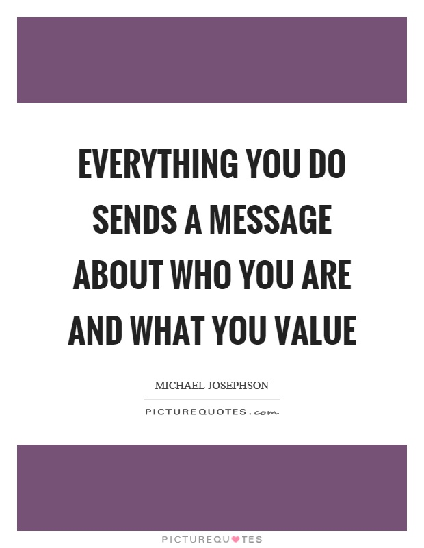 Everything you do sends a message about who you are and what you value Picture Quote #1