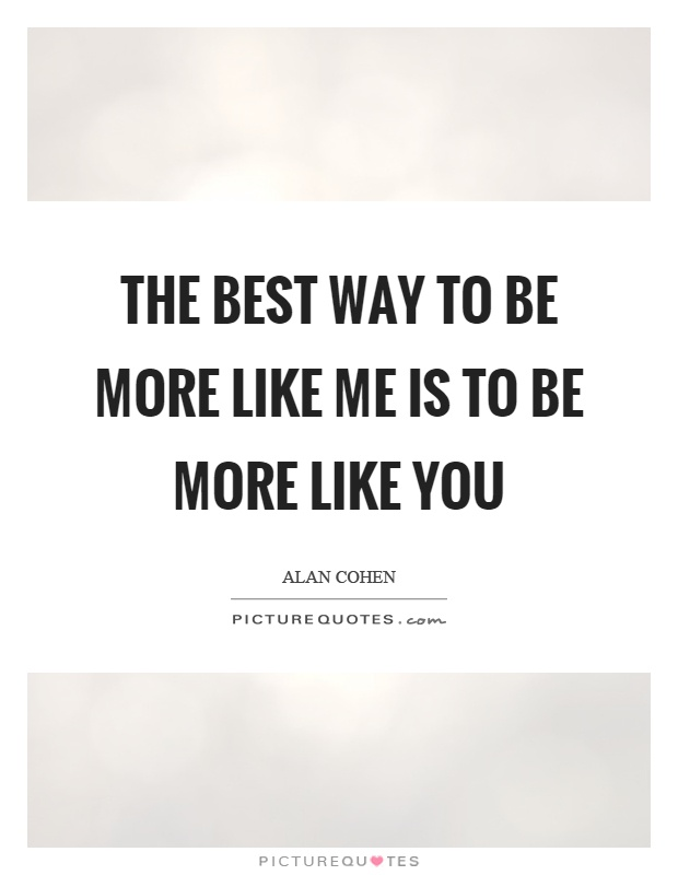 The best way to be more like me is to be more like you Picture Quote #1