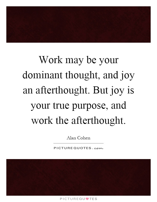 Work may be your dominant thought, and joy an afterthought. But joy is your true purpose, and work the afterthought Picture Quote #1