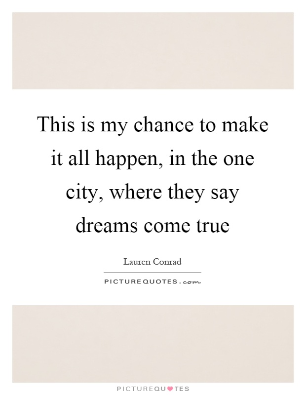 This is my chance to make it all happen, in the one city, where they say dreams come true Picture Quote #1
