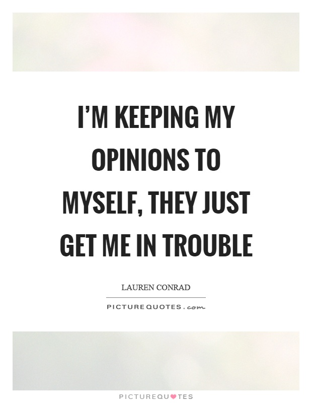 I'm keeping my opinions to myself, they just get me in trouble Picture Quote #1